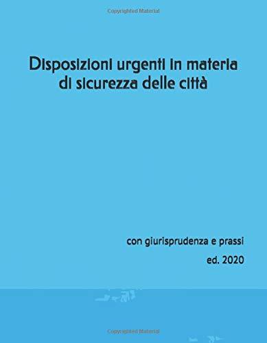 Disposizioni urgenti in materia di sicurezza delle città: con giurisprudenza e prassi ed. 2020