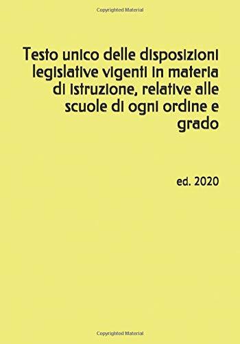 Testo unico delle disposizioni legislative vigenti in materia di istruzione, relative alle scuole di ogni ordine e grado: ed. 2020